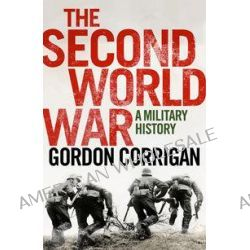 The Second World War, A Military History by Gordon Corrigan, 9780857895936.