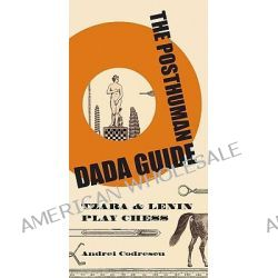 The Posthuman Dada Guide, Tzara and Lenin Play Chess by Andrei Codrescu, 9780691137780.