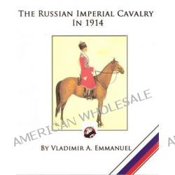 The Russian Imperial Cavalry in 1914 by Vladimir a Emmanuel, 9780988953215.