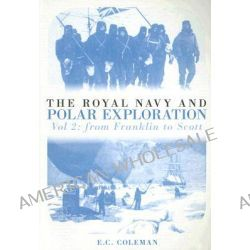 The Royal Navy and Polar Exploration: v. 2, From Franklin to Scott by E. C. Coleman, 9780752442075.