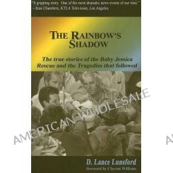 The Rainbow's Shadow, True Stories of Baby Jessica's Rescue & the Tragedies That Followed by D Lance Lunsford, 9780975566787.