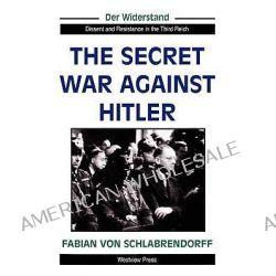 The Secret War Against Hitler, Der Widerstand, Dissent & Resistance in the Third Reich by Fabian Von Schlabrendorff, 9780813321905.
