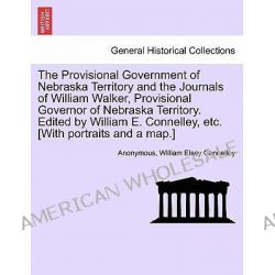 The Provisional Government of Nebraska Territory and the Journals of William Walker, Provisional Governor of Nebraska Te