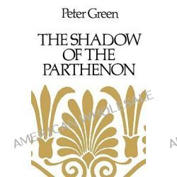 The Shadow of the Parthenon, Studies in Ancient History and Literature by Peter Green, 9780520255074.