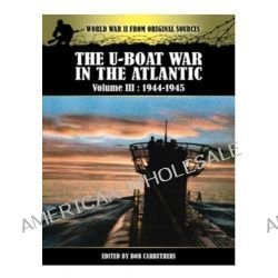 The U-Boat War in the Atlantic Vol III - 1943 - 1945, Volume III by Bob Carruthers, 9781781591611.