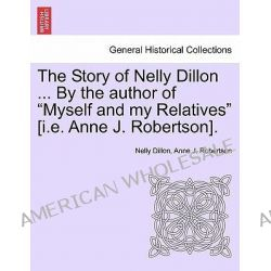 """The Story of Nelly Dillon ... by the Author of """"Myself and My Relatives"""" [I.E. Anne J. Robertson]. by Nelly Dillon, 9781241392567."""