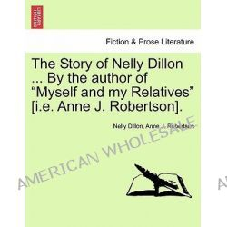 """The Story of Nelly Dillon ... by the Author of """"Myself and My Relatives"""" [I.E. Anne J. Robertson]. by Nelly Dillon, 9781241393106."""