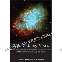The Undying Stars, The Truth That Unites the World's Ancient Wisdom and the Conspiracy to Keep It from You by David Warner Mathisen, 9780996059015.