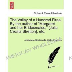 "The Valley of a Hundred Fires. by the Author of ""Margaret and Her Bridesmaids,"" [Julia Cecilia Stretton], Etc. by Anonymous, 9781241387280."