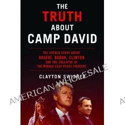 The Truth About Camp David, The Untold Story About the Collapse of the Middle East Peace Process by Clayton E. Swisher, 9781560256236.