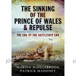 The Sinking of the Prince of Wales & Repulse, The End of a Battleship Era? by Martin Middlebrook, 9781844150755.
