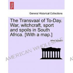 The Transvaal of To-Day. War, Witchcraft, Sport and Spoils in South Africa. [With a Map.] by Alfred Aylward, 9781241496944.