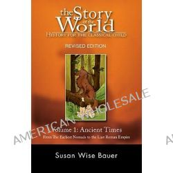 The Story of the World Ancient Times: From the Earliest Nomads to the Last Roman Emperor v. 1, Ancient Times: From the Earliest Nomads to the Last Roman Emperor by Susan Wise Bauer, 978193