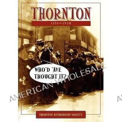 Thornton - Who'd 'Ave Thought It? by Thornton Antiquarian Society, 9781904408567.