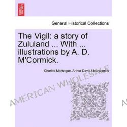 The Vigil, A Story of Zululand ... with ... Illustrations by A. D. M'Cormick. by Charles Montague, 9781241221485.