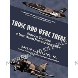 Those Who Were There, Ninety-two True Stories of Combat Missions Flown over North Vietnam by don Mccarthy, 9781440131295.