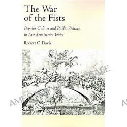 The War of the Fists, Popular Culture and Public Violence in Late Renaissance Venice by Robert C. Davis, 9780195084047.