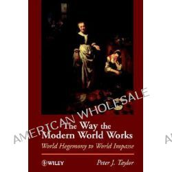 The Way the Modern World Works, World Hegemony to World Impasse by Peter J. Taylor, 9780471965862.