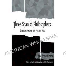 Three Spanish Philosophers, Unamuno, Ortega, Ferrater Mora by Jose Ferrater Mora, 9780791457146.