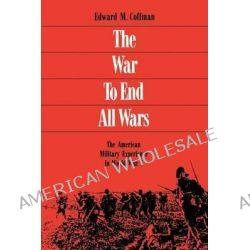 The War to End All Wars, American Military Experience in World War One by Edward M. Coffman, 9780813109558.