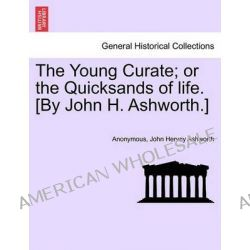 The Young Curate; Or the Quicksands of Life. [By John H. Ashworth.] by Anonymous, 9781241212346.