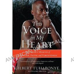 This Voice in My Heart, A Genocide Survivor's Story of Escape, Faith and Forgiveness by Gilbert Tuhabonye, 9780060817534.