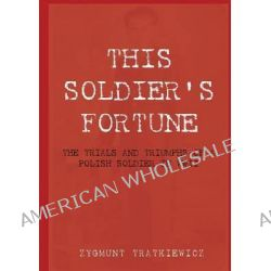 This Soldier's Fortune : The Trials and Triumphs of a Polish Soldier during WWII by Zygmunt Tratkiewicz, 9781921421334.