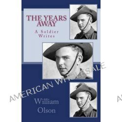 The Years Away, The Years Away Is a Vivid Story of an Australian Soldier's Experiences Defending His Home Against the Japanese Invader by William Robert Olson, 9780646147796.