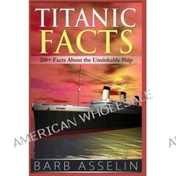 Titanic Facts, 200+ Facts about the Unsinkable Ship by Barb Asselin, 9781499535457.
