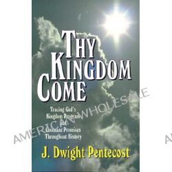 Thy Kingdom Come, Tracing God's Kingdom Program and Govenant Promises throughout History by J.Dwight Pentecost, 9780825434501.