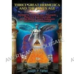 Thrice Great Hermetica and the Janus Age, Hermetic Cosmology, Finance, Politics and Culture in the Middle Ages Through the Late Renaissance by Joseph P. Farrell, 9781939149336.