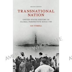 Transnational Nation, United States History in Global Perspective Since 1789 by Ian Tyrrell, 9781137338549.