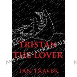 Tristan the Lover: V25 1, The Doomed Romance of Tristan and Iseult by Ian Fraser, 9780957264021.