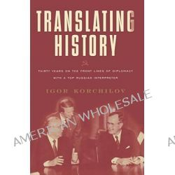 Translating History, Thirty Years on the Front Lines of Diplomacy with a Top Russian Interpreter by Igor Korchilov, 9780684870410.