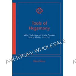 Tools of Hegemony - Military Technology and Swedish-American Security Relations, 1945-1962 by Mikael Nilsson, 9789173350075.