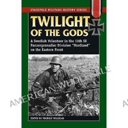 "Twilight of the Gods, A Swedish Volunteer in the 11th SS Panzergrenadier Division ""Nordland"" on the Eastern Front by Thorolf Hillblad, 9780811736053."