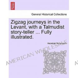Zigzag Journeys in the Levant, with a Talmudist Story-Teller ... Fully Illustrated. by Hezekiah Butterworth, 9781241498023.