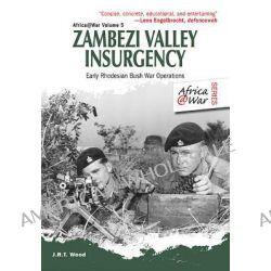 Zambezi Valley Insurgency, Early Rhodesian Bush War Operations by J. R. T. Wood, 9781907677625.