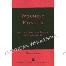Wounded Monster, Hitler's Path from Trauma to Malevolence by Theo L. Dorpat, 9780761824169.