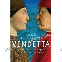 Vendetta, High Art and Low Cunning at the Birth of the Renaissance by Hugh Bicheno, 9780753825723.