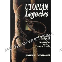 Utopian Legacies, A History of Conquest and Oppression in the Western World by John C. Mohawk, 9781574160406.