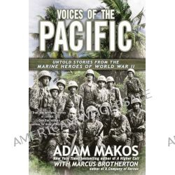 Voices of the Pacific, Untold Stories from the Marine Heroes of World War II by Adam Makos, 9780425257838.