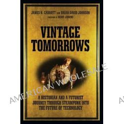 Vintage Tomorrows, What Steampunk Can Teach Us About the Future by James Carrott, 9781449337995.