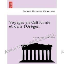 Voyages En Californie Et Dans L'Ore Gon. by Pierre Charles Saint-Amant, 9781241759131.