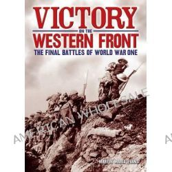 Victory on the Western Front, The Final Battles of World War One by Martin Marix Evans, 9781782122364.