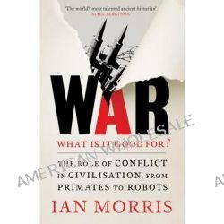 War : What is it good for?, The role of conflict in civilisation, from primates to robots by Ian Morris, 9781781252963.