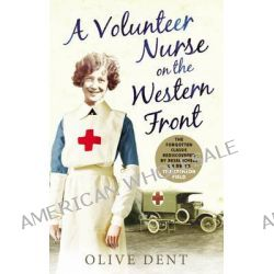Volunteer Nurse on the Western Front, Memoirs from a WWI Camp Hospital by Olive Dent, 9780753555774.
