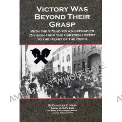Victory Was Beyond Their Grasp, With the 272nd Volks-Grenadier Division from the Hurtgen Forest to the Heart of the Reich by Douglas E. Nash, 9780977756322.