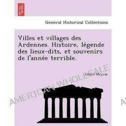 Villes Et Villages Des Ardennes. Histoire, Le Gende Des Lieux-Dits, Et Souvenirs de L'Anne E Terrible. by Albert Meyrac, 9781241742959.