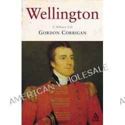 Wellington, A Military Life by Gordon Corrigan, 9781852855154.